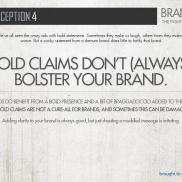 We've all seen the crazy ads with bold statements. Sometimes they make us laugh, others times they make us wince. But a cocky statement from a demure brand does little to fortify that brand. While some brands may benefit, bold claims are not a cure-all and sometimes can be damaging. Adding clarity to your brand is always good, but just shouting a muddled message is irritating.